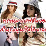 10 ทรงหมวกแฟชั่นยอดนิยม สำหรับผู้หญิงโดยเฉพาะ